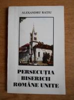 Alexandru Ratiu - Persecutia Bisericii Romane Unite
