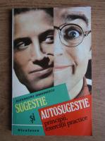 Alexandru Simionescu - Sugestie si autosugestie. Principii, exercitii practice