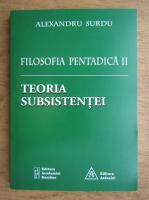 Alexandru Surdu - Filosofia pentadica 2. Teoria subsistentei