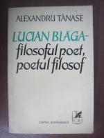 Anticariat: Alexandru Tanase - Lucian Blaga: filosoful poet, poetul filosof