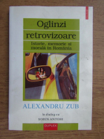 Alexandru Zub - Oglinzi retrovizoare. Istorie, memorie si morala in Romania