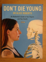 Anticariat: Alice Roberts - Don't die young. An anatomist's guide to your organs and your health