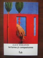 Anticariat: Alice Wheaton - Iertarea si compasiunea