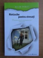 Anticariat: Allan Percy - Nietzsche pentru stresati. 99 de pilule de filozofie radicala pentru a tine mintea treaza