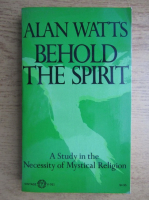 Allan Watts - Behold the spirit. A study in the necessity of mystical religion