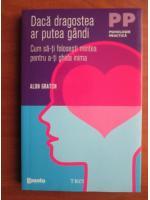 Alon Gratch - Daca dragostea ar putea gandi. Cum sa-ti folosesti mintea pentru a-ti ghida inima