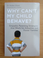 Anticariat: Amber Elliott - Why can't my child behave? Empathic parenting strategies that work for adoptive and foster families