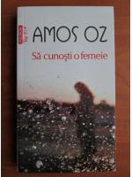 Anticariat: Amos Oz - Sa cunosti o femeie (Top 10+)