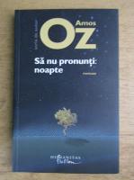 Amos Oz - Sa nu pronunti noapte