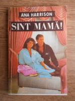 Anticariat: Ana Harrison - Sunt mama!