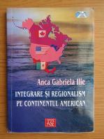 Anticariat: Anca Gabriela Ilie - Integrare si regionalism pe continentul Americii