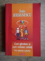 Andra Serbanescu - Cum gandesc si cum vorbesc ceilalti. Prin labirintul culturilor