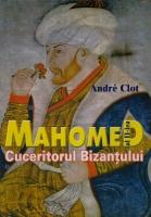 Andre Clot - Mahomed al 2-lea, cuceritorul Bizantului