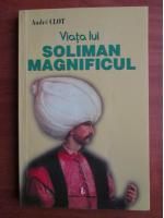 Andre Clot - Viata lui Soliman Magnificul