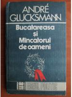 Anticariat: Andre Glucksmann - Bucatareasa si mancatorul de oameni