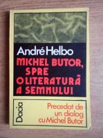 Andre Helbo - Michel Butor. Spre o literatura a semnului. Precedat de un dialog cu Michel Butor