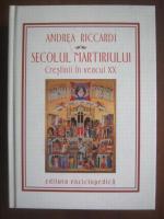 Andrea Riccardi - Secolul martiriului. Crestinii in veacul XX