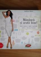 Anticariat: Andreea Raicu - Mananca si arata bine! Retete sanatoase, rapide si apetisante pentru o viata mai frumoasa