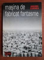 Andrei Cornea - Masina de fabricat fantasme