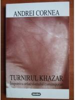 Andrei Cornea - Turnirul Khazar impotriva relativismului contemporan