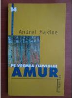 Anticariat: Andrei Makine - Pe vremea fluviului Amur