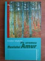 Andrei Makine - Pe vremea fluviului Amur