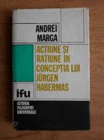 Anticariat: Andrei Marga - Actiune si ratiune in conceptia lui Jorgen Habermas