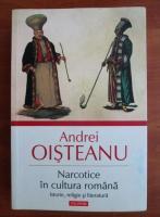 Andrei Oisteanu - Narcotice in cultura romana. Istorie, religie si literatura