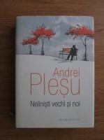 Andrei Plesu - Nelinisti vechi si noi