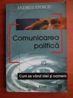Anticariat: Andrei Stoiciu - Comunicarea politica. Cum se vand idei si oameni