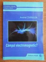 Anticariat: Andrei Tugulea - Campul electromagnetic?