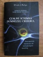Anticariat: Andrew Newberg, Mark Robert Waldman - Cum ne schimba Dumnezeu creierul. Descoperiri inovatoare ale unui prestigios neurolog