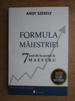 Anticariat: Andy Szekely - Formula maiestriei. 7 pasi de la ucenic la maestru