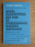 Angela Banciu - Rolul Constitutiei din 1923 in consolidarea unitatii nationale