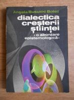 Anticariat: Angela Busuioc Botez - Dialectica cresterii stiintei. O abordare epistemologica