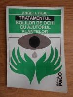 Anticariat: Angela Elena Beju - Tratamentul bolilor de ochi cu ajutorul plantelor