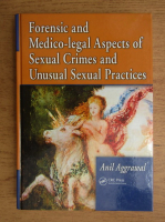 Anticariat: Anil Aggrawal - Forensic and medico-legal aspects of sexual crimes and unusual sexual practices