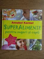 Anticariat: Annabel Karmel - Superalimente pentru sugari si copii