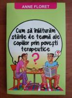 Anticariat: Anne Floret - Cum sa inlaturam starile de teama ale copiilor prin povesti terapeutice