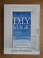 Anticariat: Anthony Alvarado - D. I. Y. magic. A book of mind hacks