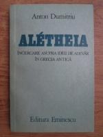 Anton Dumitriu - Aletheia, incercare asupra ideii de adevar in Grecia antica