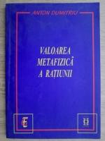 Anticariat: Anton Dumitru - Valoarea metafizica a ratiunii
