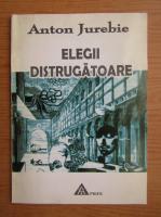 Anton Jurebie - Elegii distrugatoare