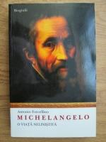 Antonio Forcellino - Michelangelo, o viata nelinistita