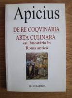 Anticariat: Apicius - De re coqvinaria. Arta culinara sau bucataria in Roma antica