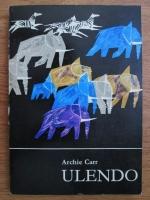 Archie Carr - Ulendo. Calatoriile unui naturist prin Africa si in afara ei