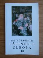 Arhimandrit Cleopa Ilie - Ne vorbeste Parintele Cleopa (volumul 10)