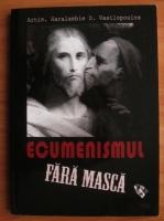 Anticariat: Arhimandrit Haralambie D. Vasilopoulos - Ecumenismul fara masca