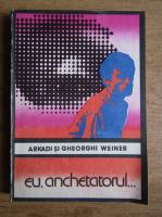 Arkadi Weiner, Gheorghi Weiner - Eu, anchetatorul...