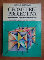 Anticariat: Arnold Bernhard - Geometrie proiectiva. Perceperea spatiului prin desen. Carte de exercitii pentru invatamant si studiu individual